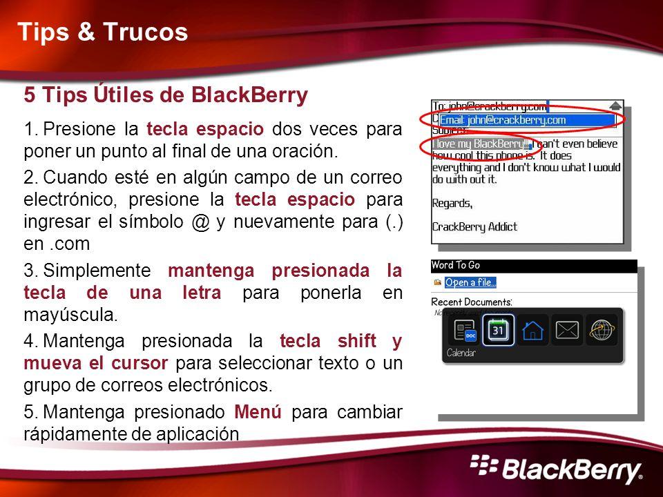 Tips & Trucos 5 Tips Útiles de BlackBerry 1.Presione la tecla espacio dos veces para poner un punto al final de una oración. 2.Cuando esté en algún ca
