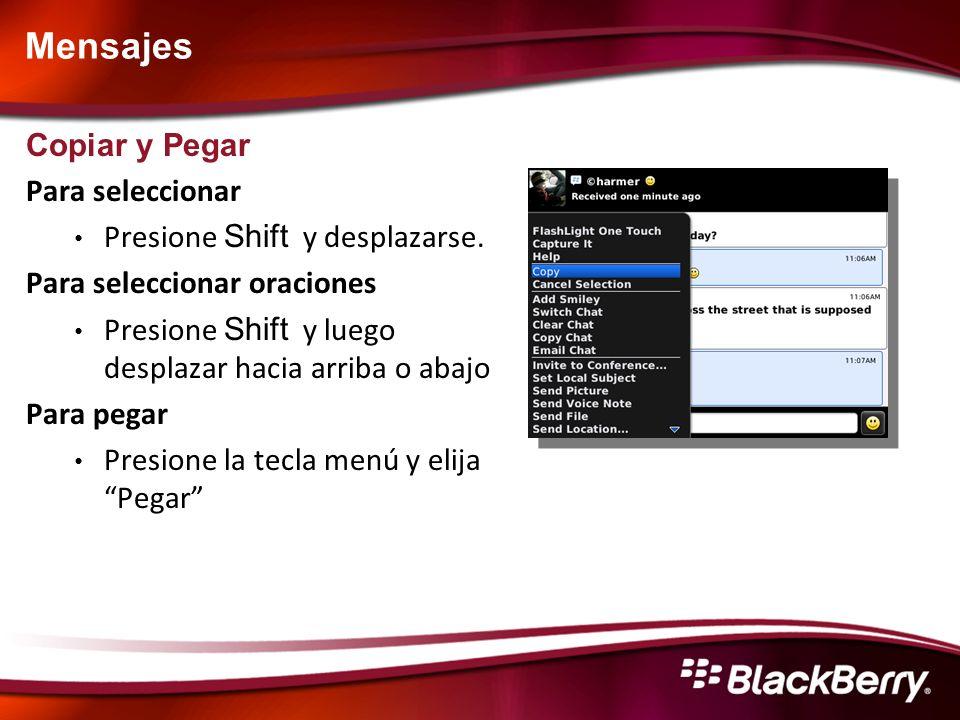 Mensajes - Tips & Tricks Ordenando la lista de mensajes (Full QWERTY BlackBerry) Mensajes salientes: Alt + O Mensajes entrantes: Alt + l Log de llamadas: Alt + P Mensaje de voz: Alt + V Mensajes guardados: Alt + S Navegando en un mensaje (Full QWERTY BlackBerry) Ir al principio: T Ir al final: B Responder: R Responder a todos: L Reenviar: F Siguiente correo sin abrir: U