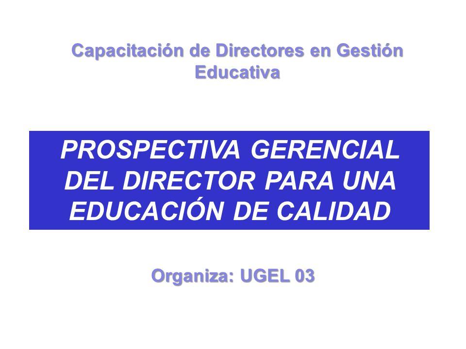 PROSPECTIVA GERENCIAL DEL DIRECTOR PARA UNA EDUCACIÓN DE CALIDAD Organiza: UGEL 03 Capacitación de Directores en Gestión Educativa