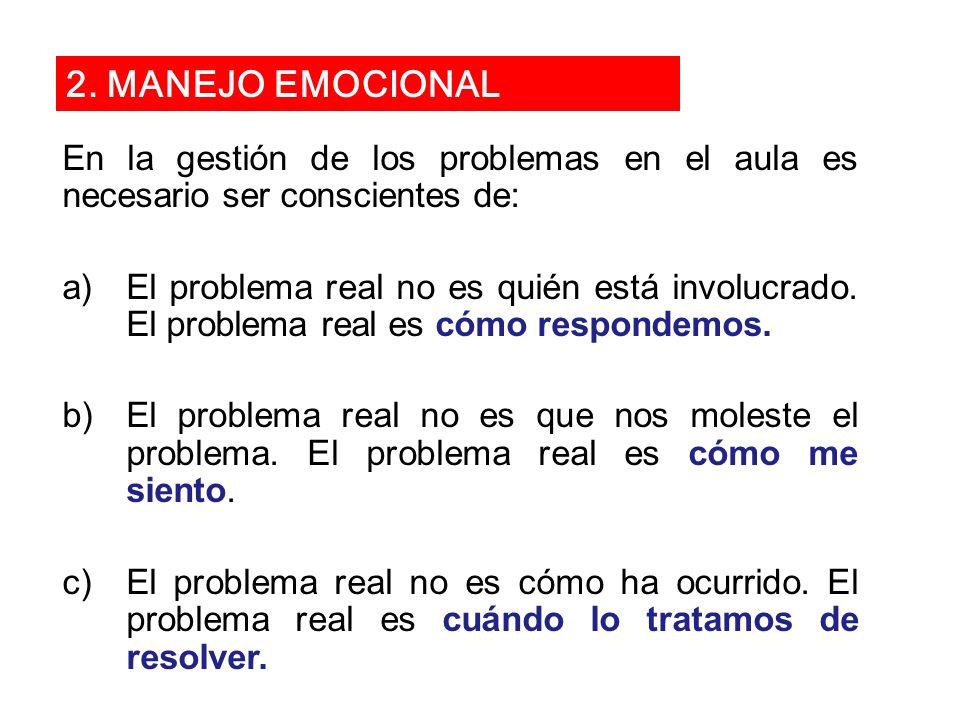 2. MANEJO EMOCIONAL En la gestión de los problemas en el aula es necesario ser conscientes de: a)El problema real no es quién está involucrado. El pro