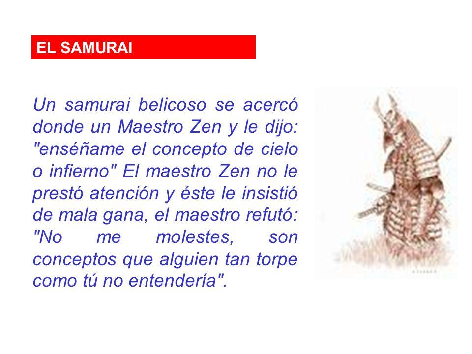 EL SAMURAI Un samurai belicoso se acercó donde un Maestro Zen y le dijo: