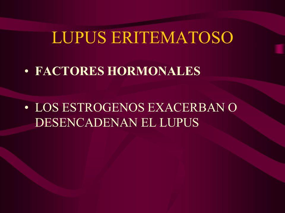 LUPUS ERITEMATOSO FACTORES HORMONALES LOS ESTROGENOS EXACERBAN O DESENCADENAN EL LUPUS