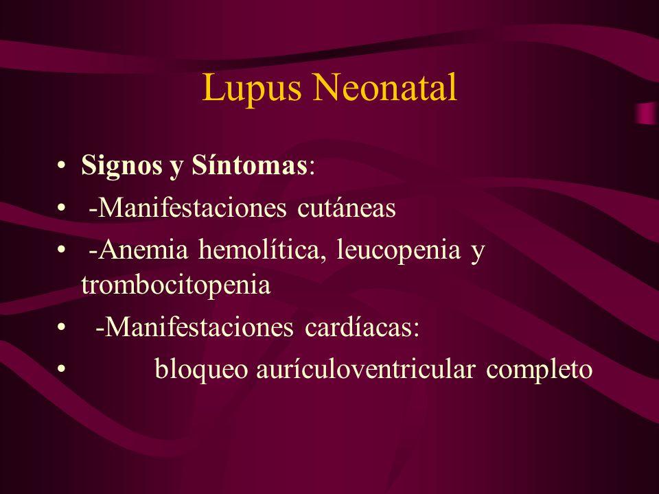 Lupus Neonatal Signos y Síntomas: -Manifestaciones cutáneas -Anemia hemolítica, leucopenia y trombocitopenia -Manifestaciones cardíacas: bloqueo auríc