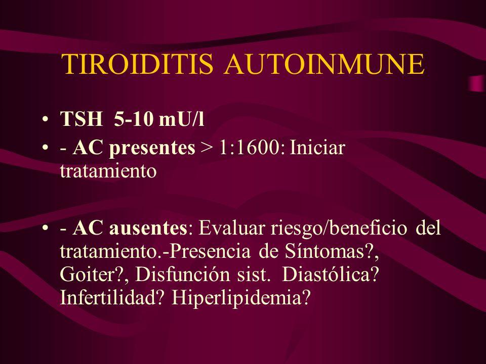 TIROIDITIS AUTOINMUNE TSH 5-10 mU/l - AC presentes > 1:1600: Iniciar tratamiento - AC ausentes: Evaluar riesgo/beneficio del tratamiento.-Presencia de