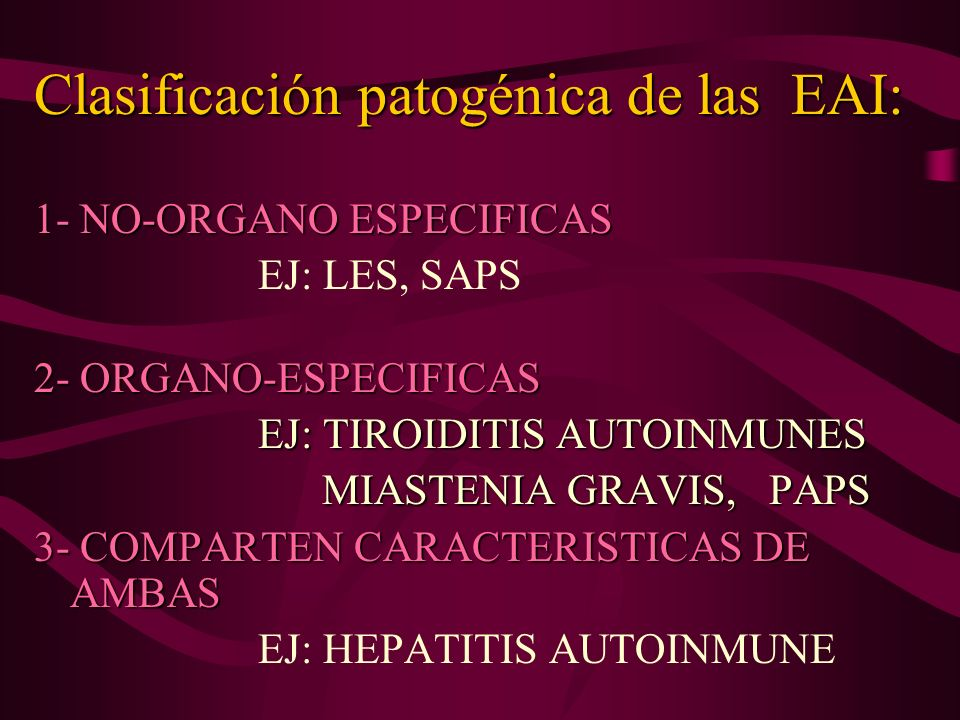 Clasificación patogénica de las EAI: 1- NO-ORGANO ESPECIFICAS EJ: LES, SAPS 2- ORGANO-ESPECIFICAS EJ: TIROIDITIS AUTOINMUNES EJ: TIROIDITIS AUTOINMUNE