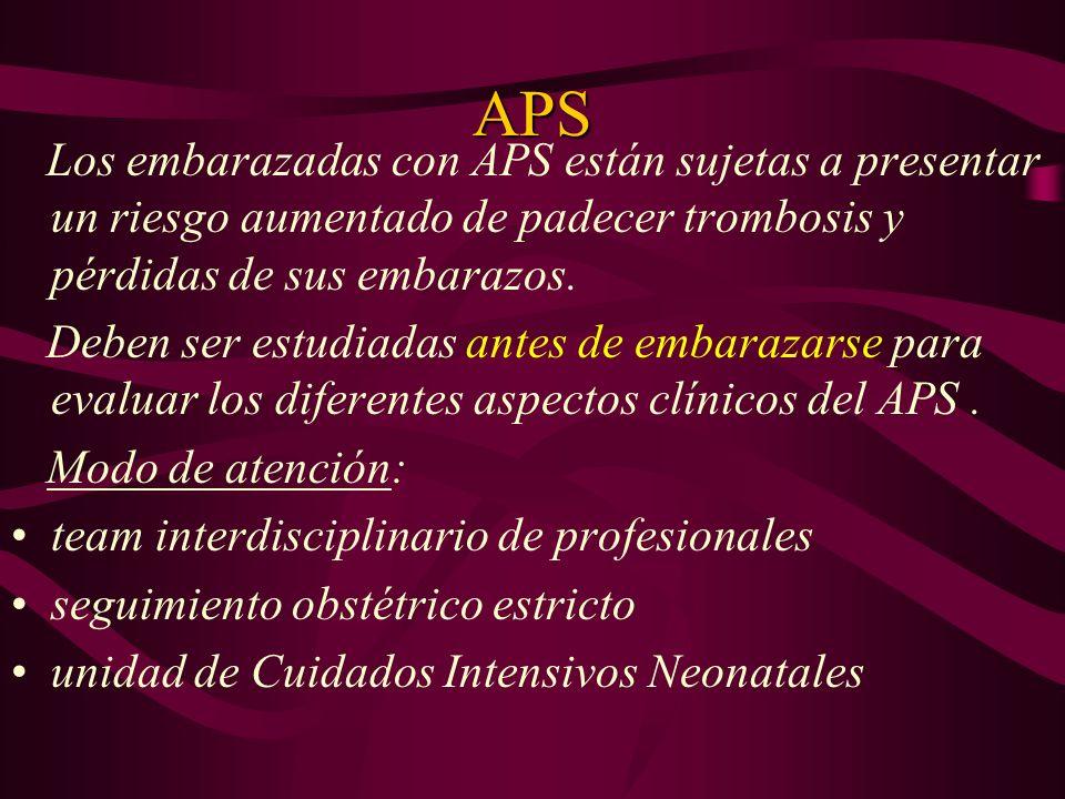 APS Los embarazadas con APS están sujetas a presentar un riesgo aumentado de padecer trombosis y pérdidas de sus embarazos. Deben ser estudiadas antes