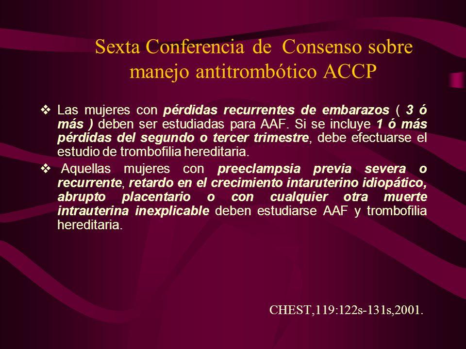 Sexta Conferencia de Consenso sobre manejo antitrombótico ACCP Las mujeres con pérdidas recurrentes de embarazos ( 3 ó más ) deben ser estudiadas para