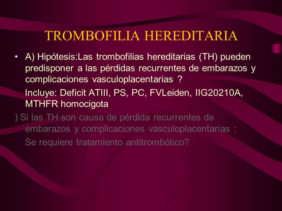TROMBOFILIA HEREDITARIA A) Hipótesis:Las trombofilias hereditarias (TH) pueden predisponer a las pérdidas recurrentes de embarazos y complicaciones va