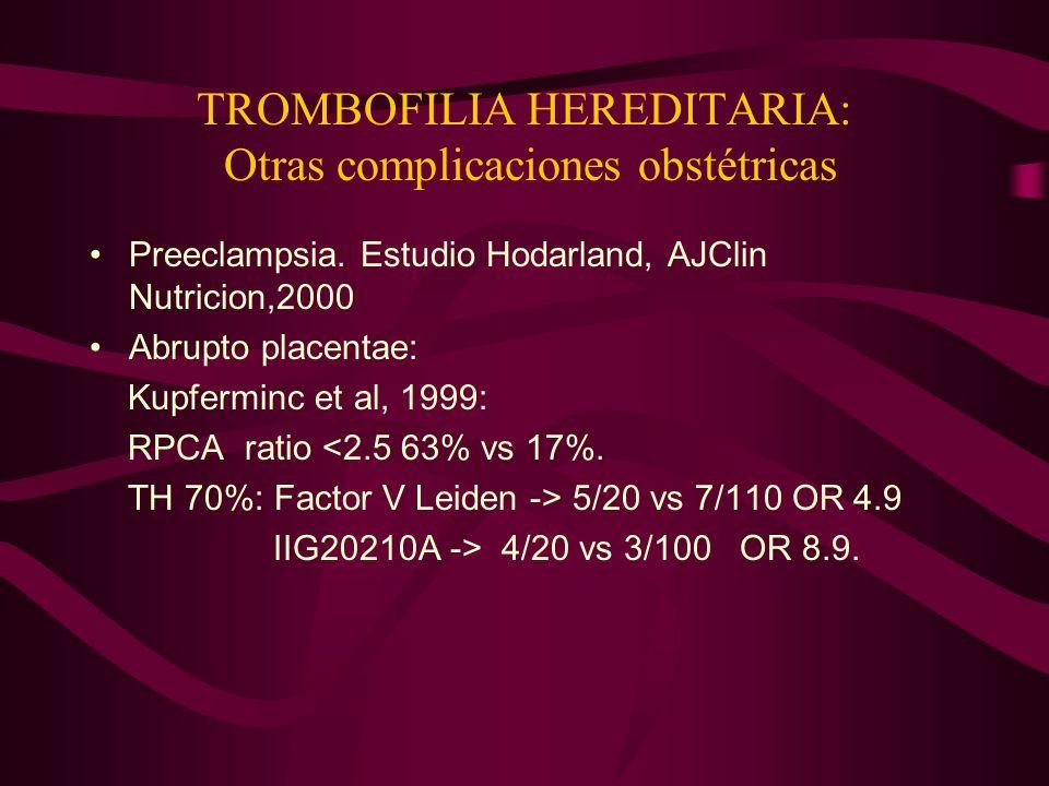 TROMBOFILIA HEREDITARIA: Otras complicaciones obstétricas Preeclampsia. Estudio Hodarland, AJClin Nutricion,2000 Abrupto placentae: Kupferminc et al,
