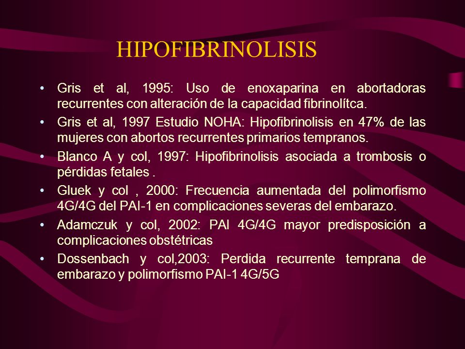 HIPOFIBRINOLISIS Gris et al, 1995: Uso de enoxaparina en abortadoras recurrentes con alteración de la capacidad fibrinolítca. Gris et al, 1997 Estudio