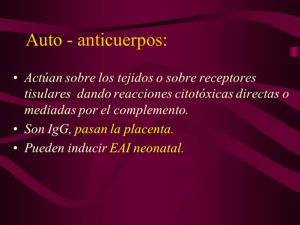Auto - anticuerpos: Actúan sobre los tejidos o sobre receptores tisulares dando reacciones citotóxicas directas o mediadas por el complemento. Son IgG