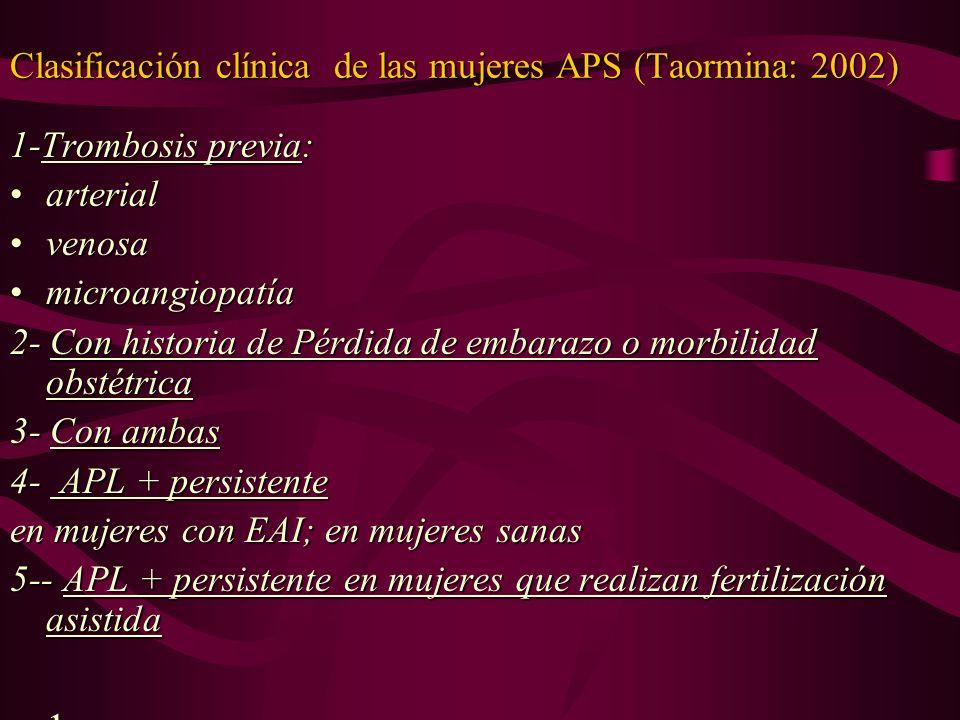 Clasificación clínica de las mujeres APS (Taormina: 2002) 1-Trombosis previa: arterialarterial venosavenosa microangiopatíamicroangiopatía 2- Con hist