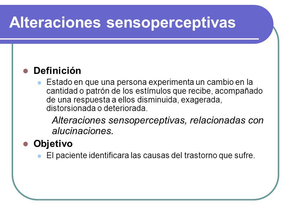 Alteraciones sensoperceptivas Definición Estado en que una persona experimenta un cambio en la cantidad o patrón de los estímulos que recibe, acompaña