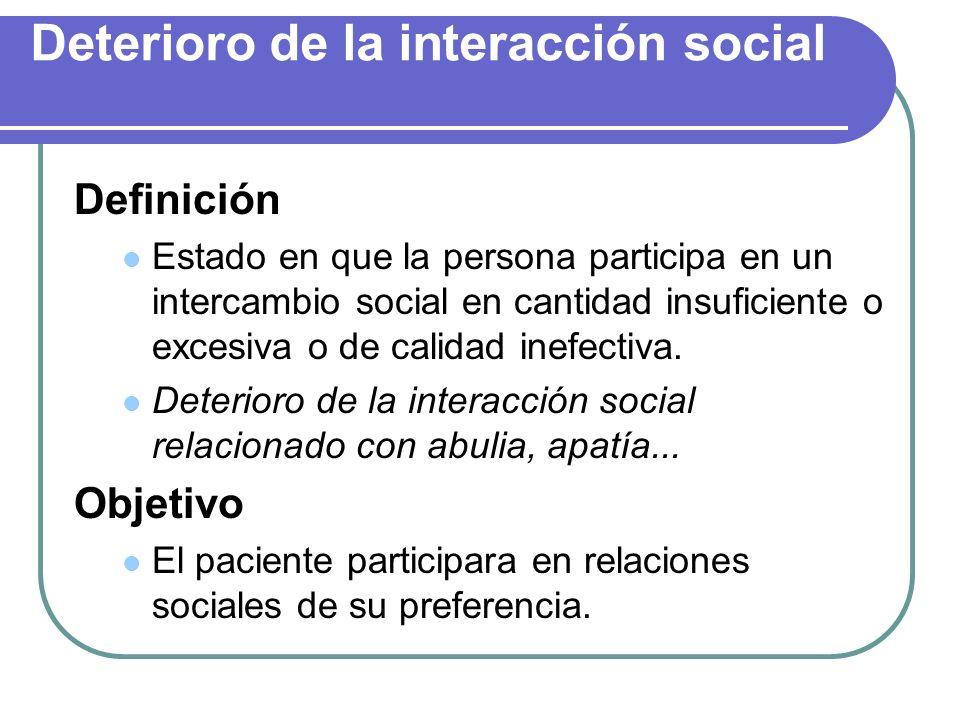 Deterioro de la interacción social Definición Estado en que la persona participa en un intercambio social en cantidad insuficiente o excesiva o de cal