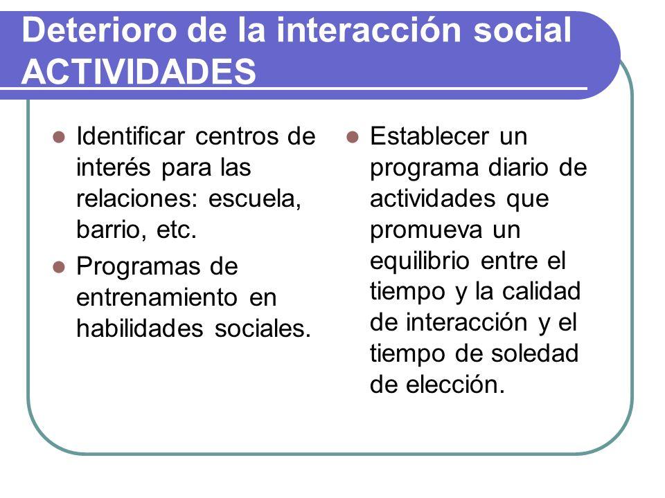 Deterioro de la interacción social ACTIVIDADES Identificar centros de interés para las relaciones: escuela, barrio, etc. Programas de entrenamiento en