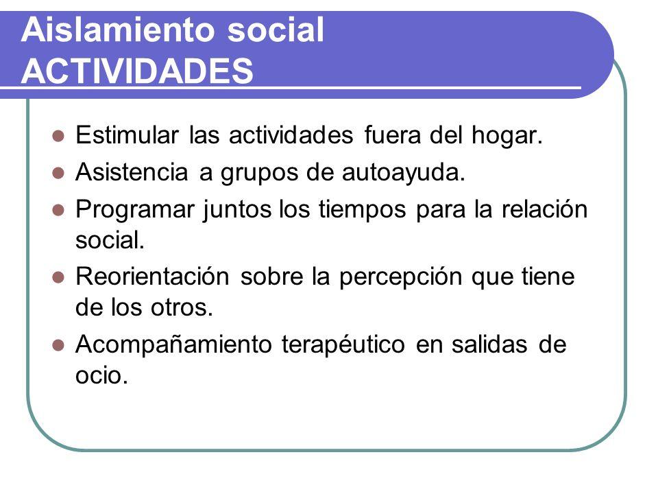 Aislamiento social ACTIVIDADES Estimular las actividades fuera del hogar. Asistencia a grupos de autoayuda. Programar juntos los tiempos para la relac