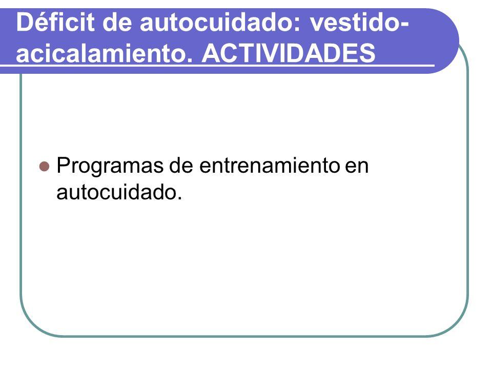 Déficit de autocuidado: vestido- acicalamiento. ACTIVIDADES Programas de entrenamiento en autocuidado.