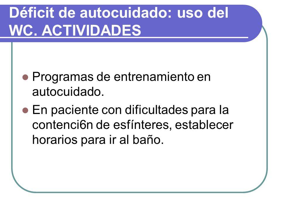 Déficit de autocuidado: uso del WC. ACTIVIDADES Programas de entrenamiento en autocuidado. En paciente con dificultades para la contenci6n de esfínter