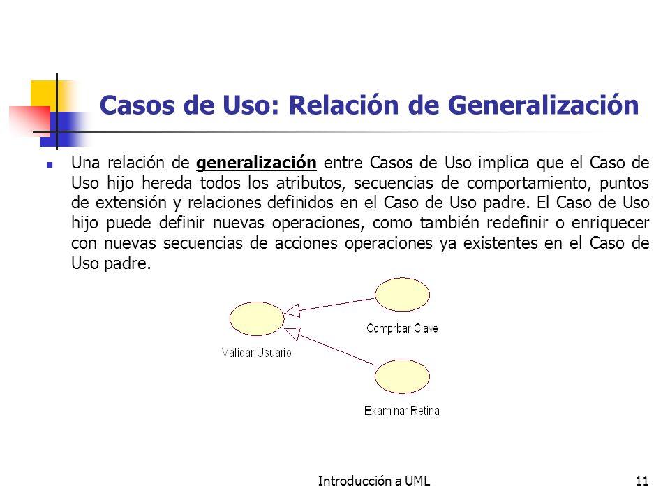 Introducción a UML11 Casos de Uso: Relación de Generalización Una relación de generalización entre Casos de Uso implica que el Caso de Uso hijo hereda todos los atributos, secuencias de comportamiento, puntos de extensión y relaciones definidos en el Caso de Uso padre.