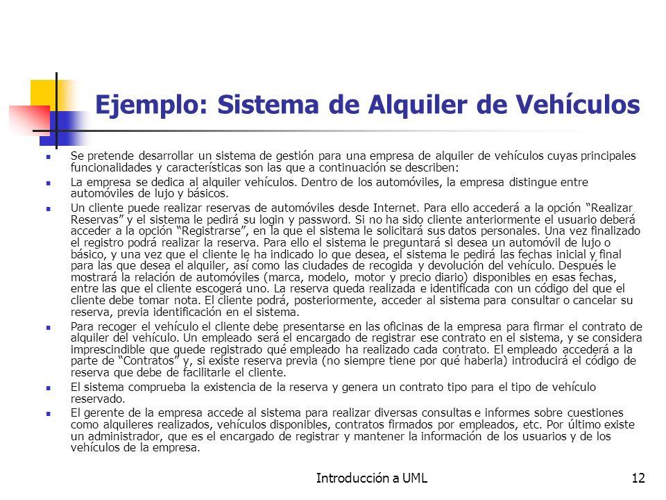 Introducción a UML12 Ejemplo: Sistema de Alquiler de Vehículos Se pretende desarrollar un sistema de gestión para una empresa de alquiler de vehículos cuyas principales funcionalidades y características son las que a continuación se describen: La empresa se dedica al alquiler vehículos.