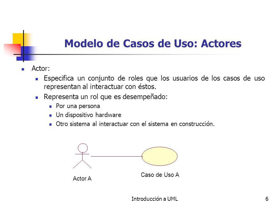 Introducción a UML6 Modelo de Casos de Uso: Actores Actor: Especifica un conjunto de roles que los usuarios de los casos de uso representan al interactuar con éstos.