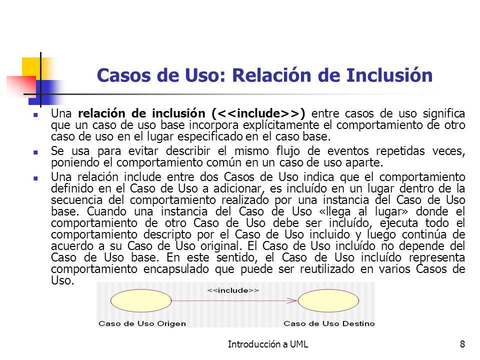 Introducción a UML8 Casos de Uso: Relación de Inclusión Una relación de inclusión ( >) entre casos de uso significa que un caso de uso base incorpora explícitamente el comportamiento de otro caso de uso en el lugar especificado en el caso base.