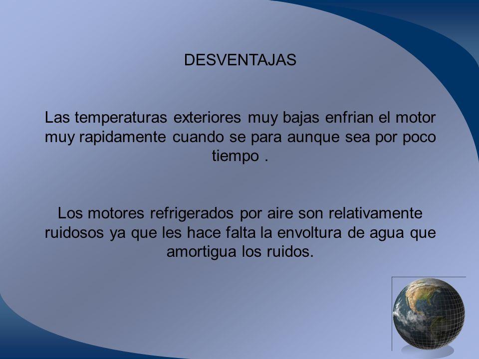 DESVENTAJAS Las temperaturas exteriores muy bajas enfrian el motor muy rapidamente cuando se para aunque sea por poco tiempo. Los motores refrigerados