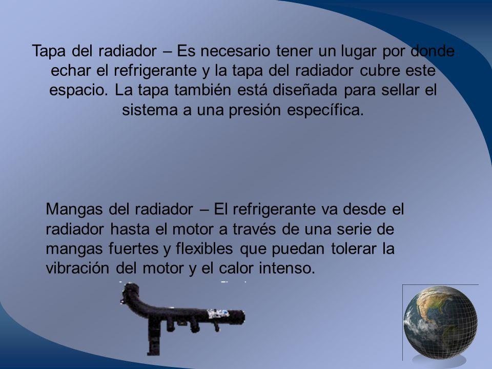 Tapa del radiador – Es necesario tener un lugar por donde echar el refrigerante y la tapa del radiador cubre este espacio. La tapa también está diseña