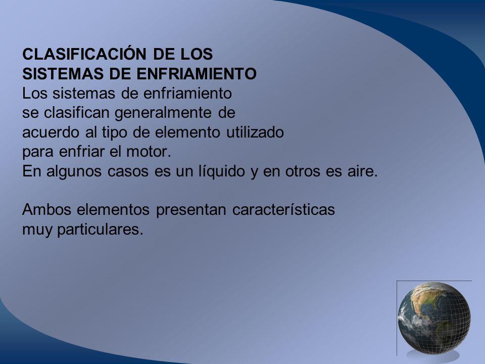 CLASIFICACIÓN DE LOS SISTEMAS DE ENFRIAMIENTO Los sistemas de enfriamiento se clasifican generalmente de acuerdo al tipo de elemento utilizado para en