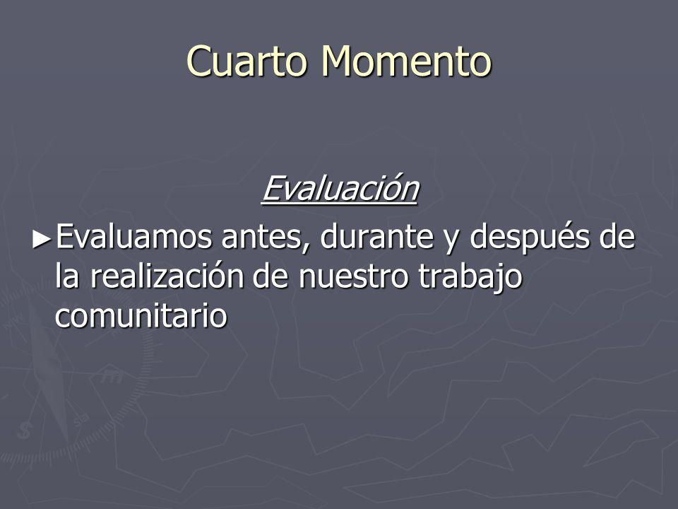 Cuarto Momento Evaluación Evaluamos antes, durante y después de la realización de nuestro trabajo comunitario Evaluamos antes, durante y después de la