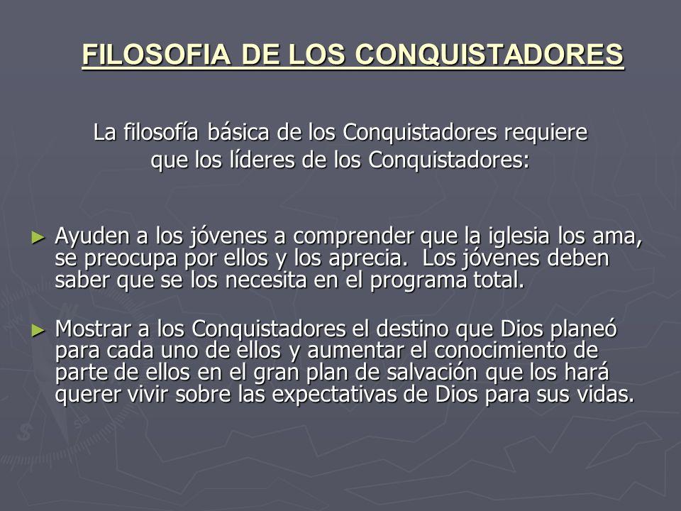 FILOSOFIA DE LOS CONQUISTADORES La filosofía básica de los Conquistadores requiere que los líderes de los Conquistadores: Ayuden a los jóvenes a compr