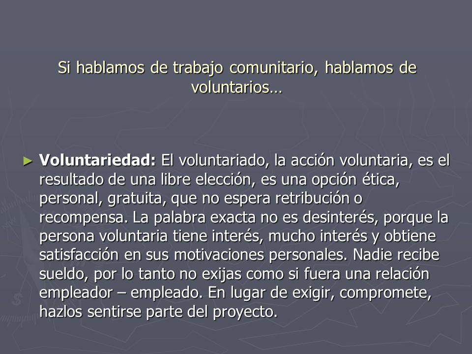 Si hablamos de trabajo comunitario, hablamos de voluntarios… Voluntariedad: El voluntariado, la acción voluntaria, es el resultado de una libre elecci