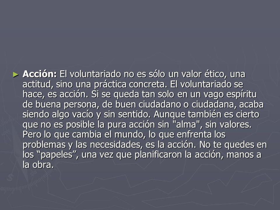 Acción: El voluntariado no es sólo un valor ético, una actitud, sino una práctica concreta. El voluntariado se hace, es acción. Si se queda tan solo e