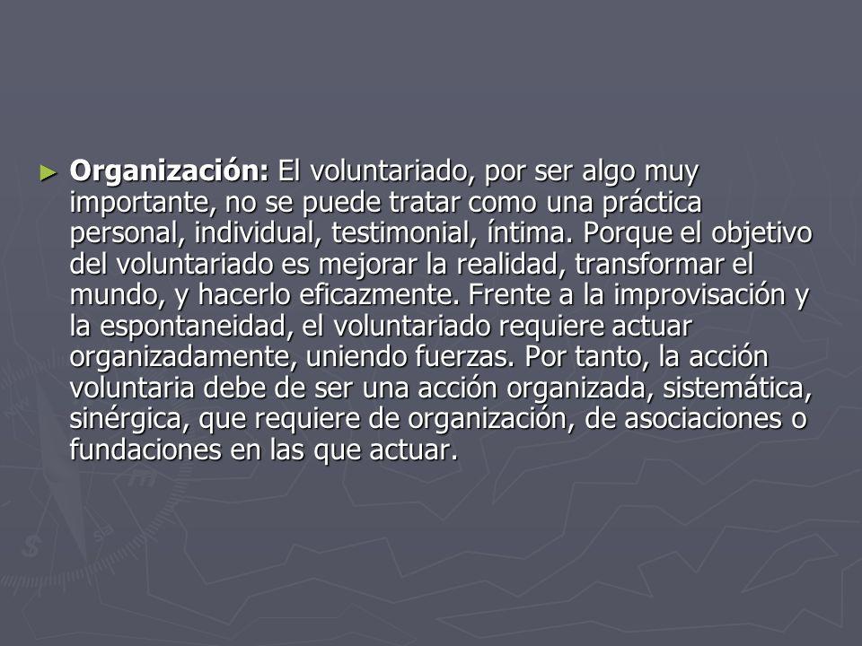 Organización: El voluntariado, por ser algo muy importante, no se puede tratar como una práctica personal, individual, testimonial, íntima. Porque el