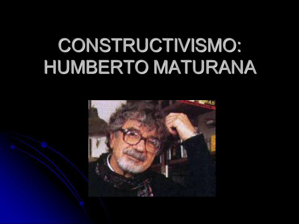 CONSTRUCTIVISMO: HUMBERTO MATURANA