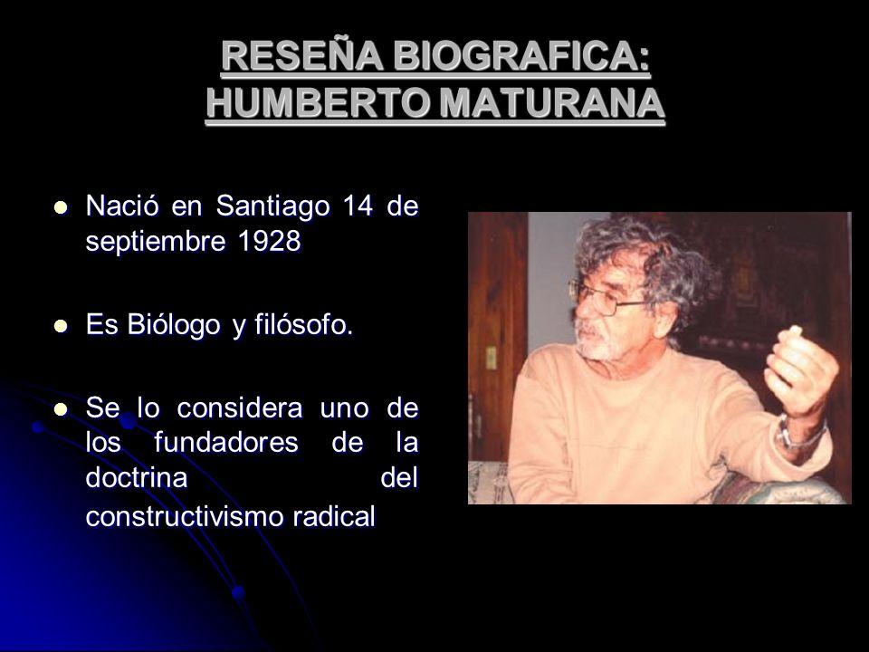 RESEÑA BIOGRAFICA: HUMBERTO MATURANA Nació en Santiago 14 de septiembre 1928 Nació en Santiago 14 de septiembre 1928 Es Biólogo y filósofo. Es Biólogo