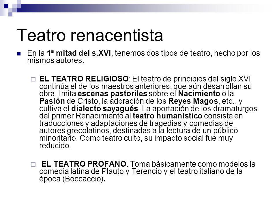 Teatro renacentista En la 1ª mitad del s.XVI, tenemos dos tipos de teatro, hecho por los mismos autores: EL TEATRO RELIGIOSO: El teatro de principios del siglo XVI continúa el de los maestros anteriores, que aún desarrollan su obra.