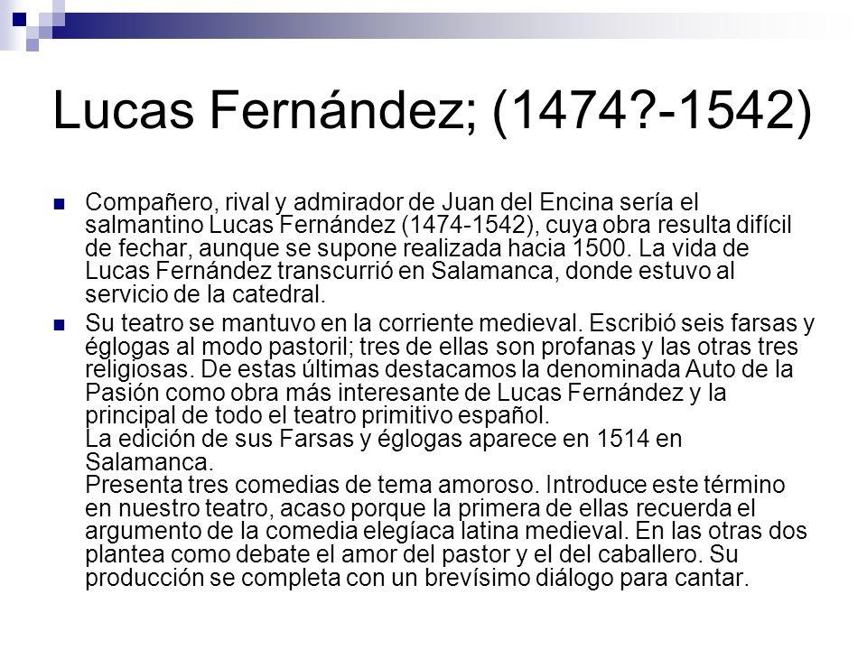 Lucas Fernández; (1474?-1542) Compañero, rival y admirador de Juan del Encina sería el salmantino Lucas Fernández (1474-1542), cuya obra resulta difícil de fechar, aunque se supone realizada hacia 1500.