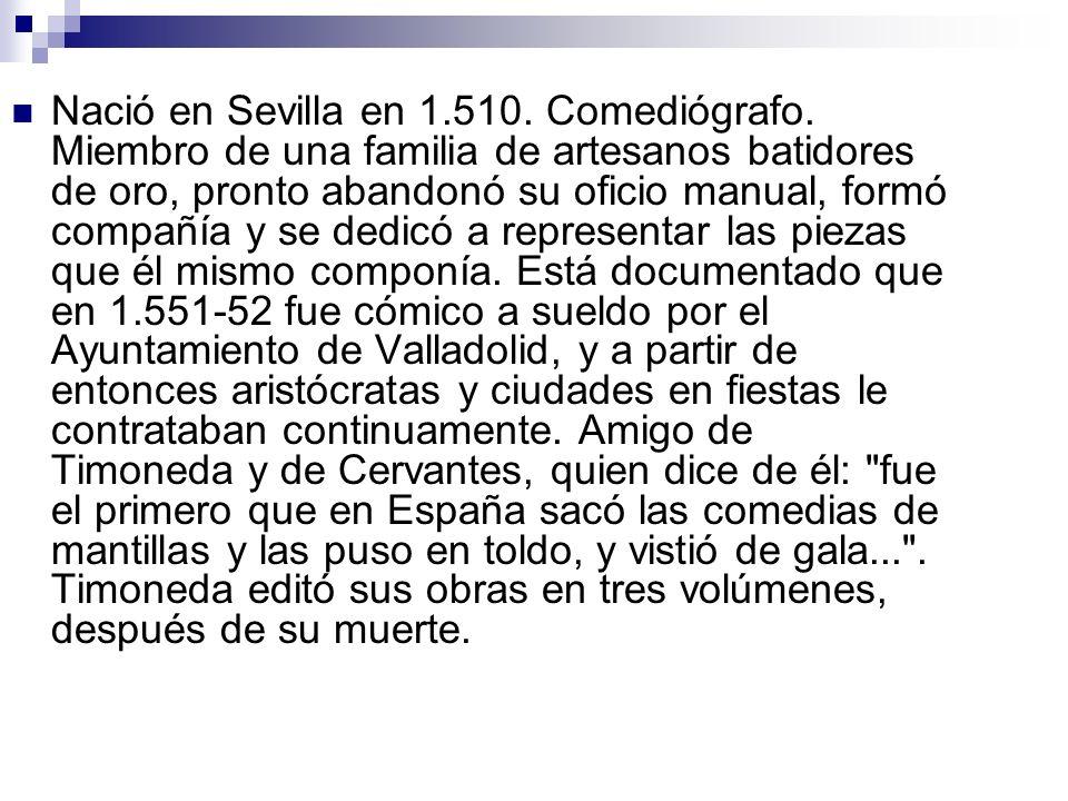 Nació en Sevilla en 1.510.Comediógrafo.