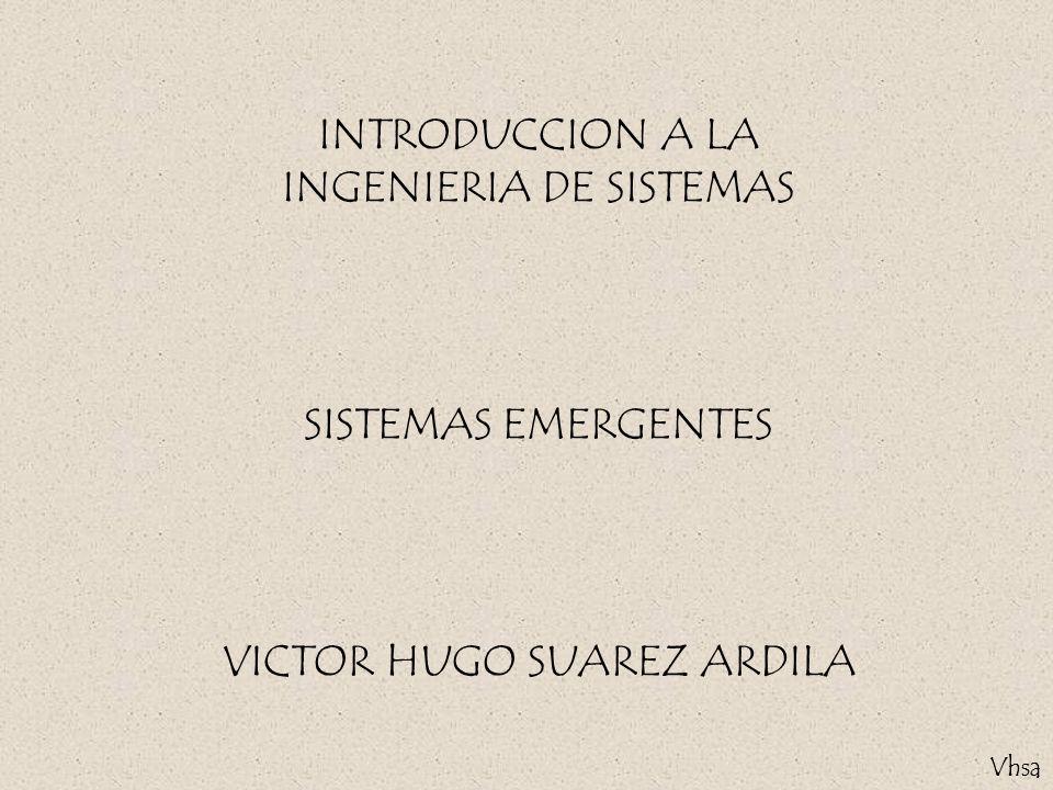 Vhsa INTRODUCCION A LA INGENIERIA DE SISTEMAS SISTEMAS EMERGENTES VICTOR HUGO SUAREZ ARDILA Vhsa