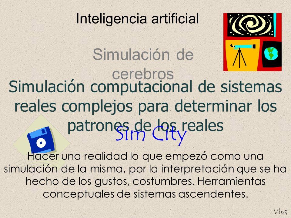 Vhsa Inteligencia artificial Simulación computacional de sistemas reales complejos para determinar los patrones de los reales Simulación de cerebros S