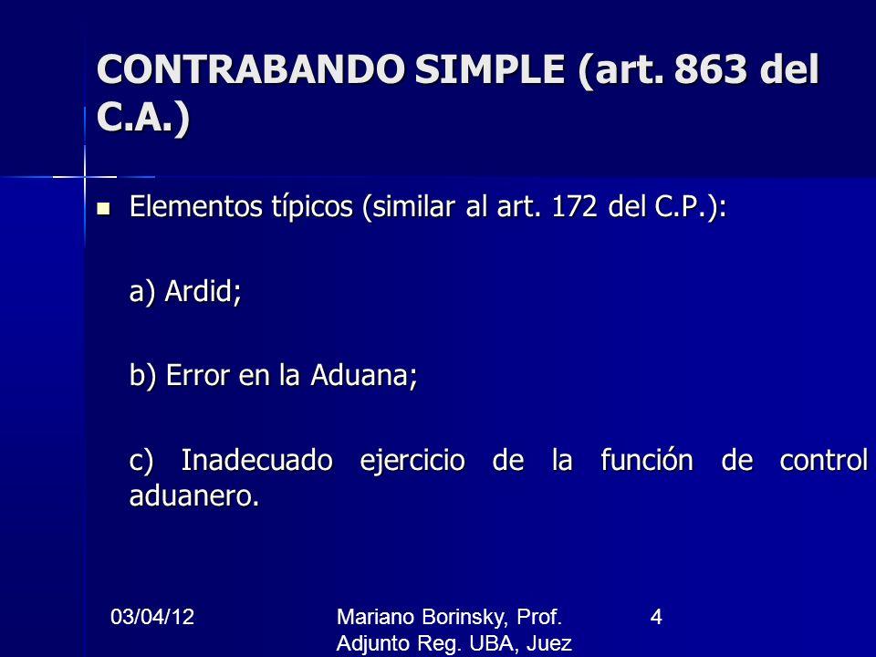 03/04/12Mariano Borinsky, Prof. Adjunto Reg. UBA, Juez CFCP 4 CONTRABANDO SIMPLE (art. 863 del C.A.) Elementos típicos (similar al art. 172 del C.P.):