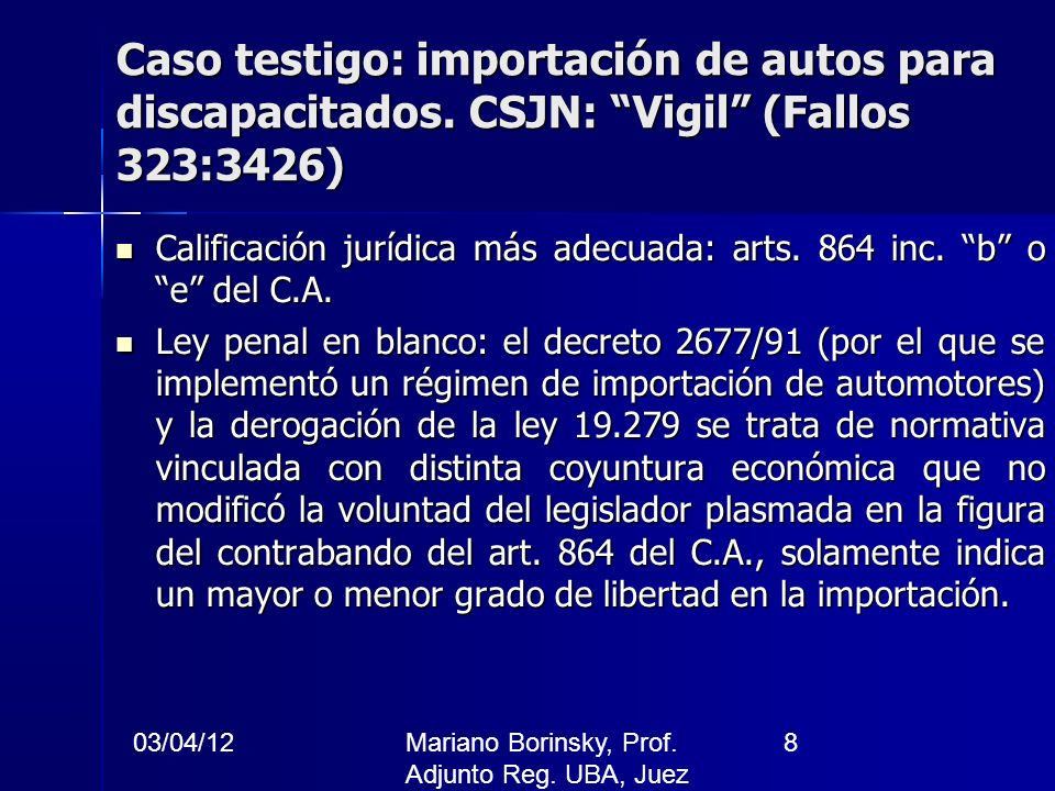 03/04/12Mariano Borinsky, Prof. Adjunto Reg. UBA, Juez CFCP 8 Caso testigo: importación de autos para discapacitados. CSJN: Vigil (Fallos 323:3426) Ca