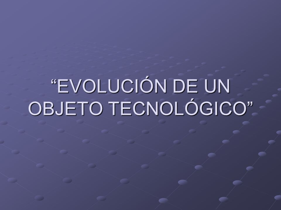 EVOLUCIÓN DE UN OBJETO TECNOLÓGICO