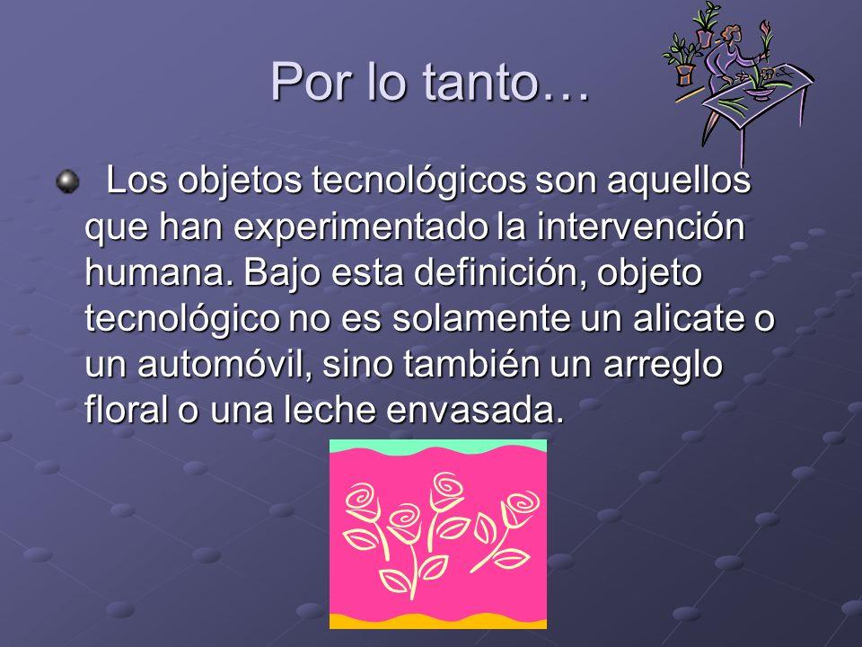 Por lo tanto… Los objetos tecnológicos son aquellos que han experimentado la intervención humana. Bajo esta definición, objeto tecnológico no es solam
