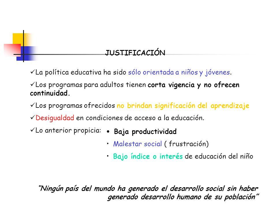JUSTIFICACIÓN La política educativa ha sido sólo orientada a niños y jóvenes. Los programas para adultos tienen corta vigencia y no ofrecen continuida
