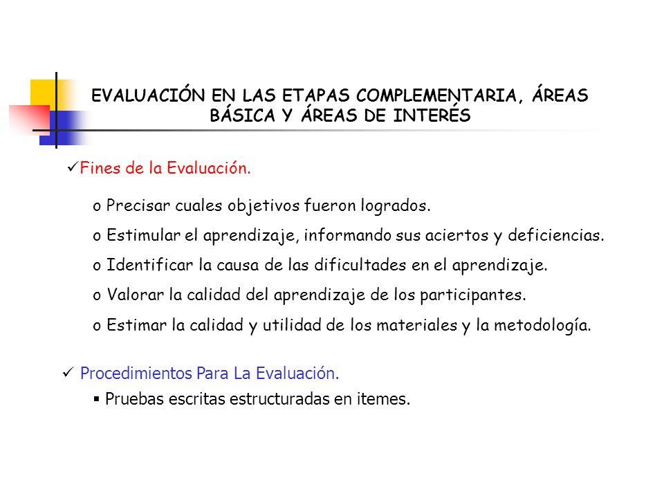 EVALUACIÓN EN LAS ETAPAS COMPLEMENTARIA, ÁREAS BÁSICA Y ÁREAS DE INTERÉS Fines de la Evaluación. o Precisar cuales objetivos fueron logrados. o Estimu