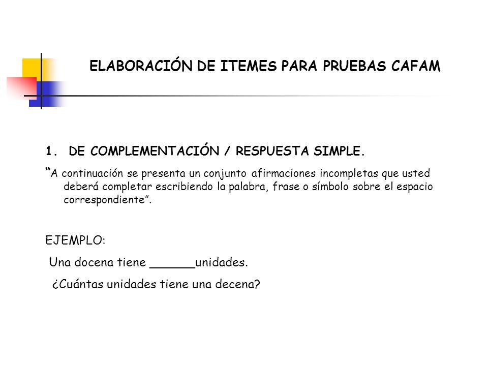 ELABORACIÓN DE ITEMES PARA PRUEBAS CAFAM 1. DE COMPLEMENTACIÓN / RESPUESTA SIMPLE. A continuación se presenta un conjunto afirmaciones incompletas que