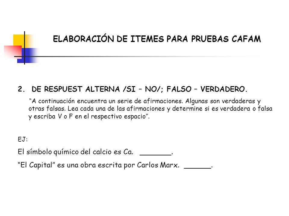 ELABORACIÓN DE ITEMES PARA PRUEBAS CAFAM 2. DE RESPUEST ALTERNA /SI – NO/; FALSO – VERDADERO. A continuación encuentra un serie de afirmaciones. Algun