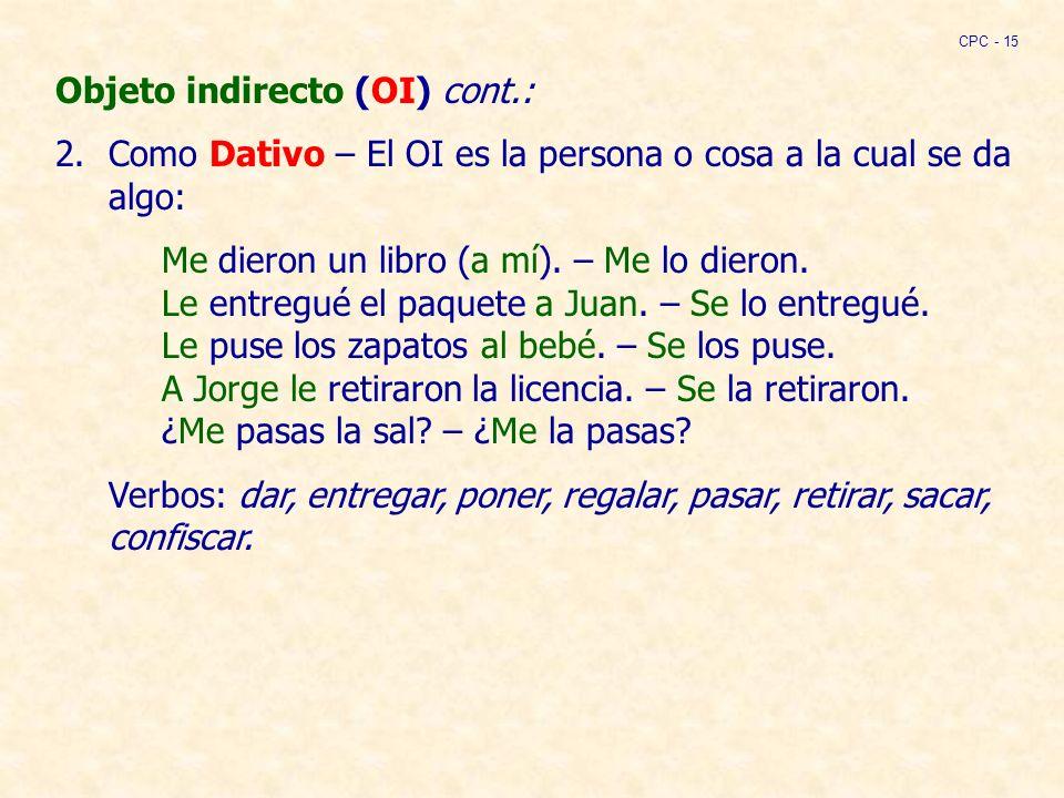Objeto indirecto (OI) cont.: 2.Como Dativo – El OI es la persona o cosa a la cual se da algo: Me dieron un libro (a mí).